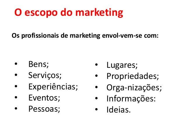 O escopo do marketingOs profissionais de marketing envol-vem-se com:•    Bens;                •   Lugares;•    Serviços;  ...