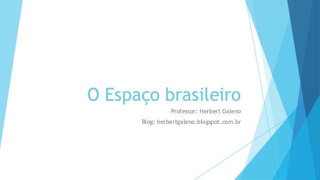 O Espaço brasileiro Professor: Herbert Galeno Blog: herbertgaleno.blogspot.com.br