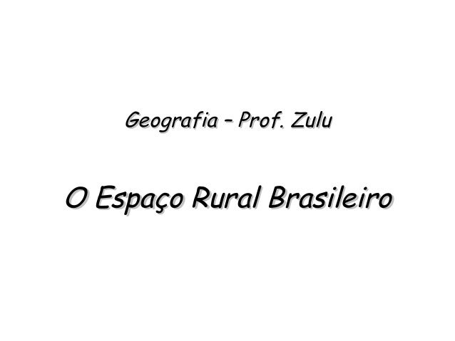 Geografia – Prof. ZuluGeografia – Prof. Zulu O Espaço Rural BrasileiroO Espaço Rural Brasileiro
