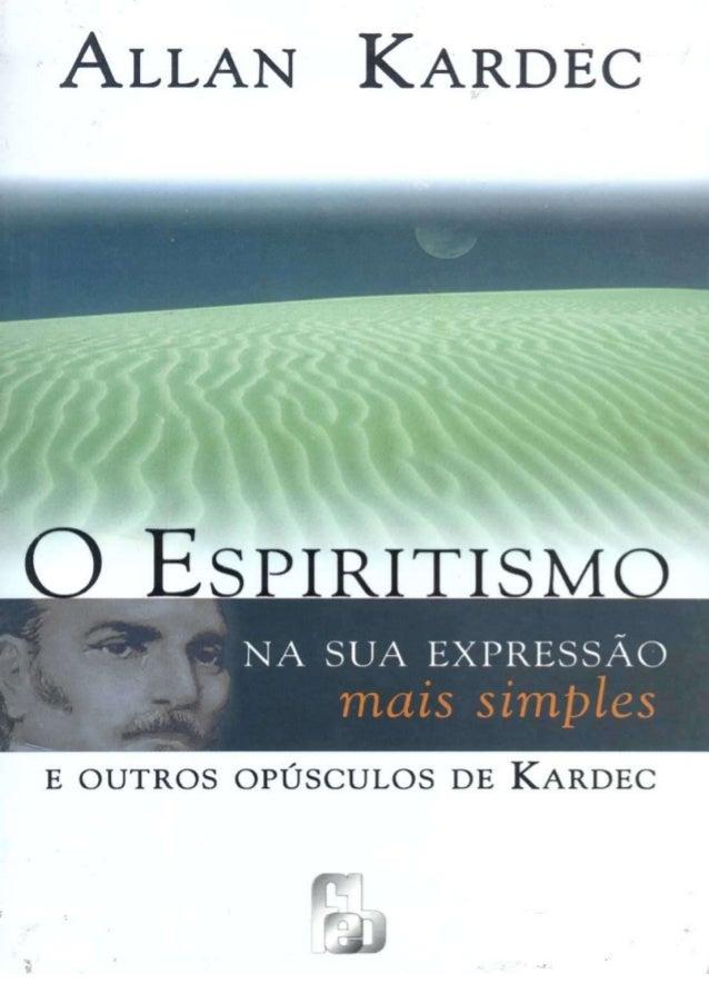 O ESPIRITISMO NA SUA EXPRESSÃO mais simples E OUTROS OPÚSCULOS DE KARDEC EXPOSIÇÃO SUMÁRIA DO ENSINO DOS ESPÍRITOS E DE SU...