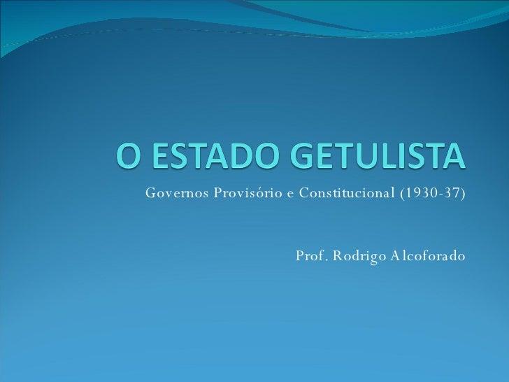 Governos Provisório e Constitucional (1930-37) Prof. Rodrigo Alcoforado