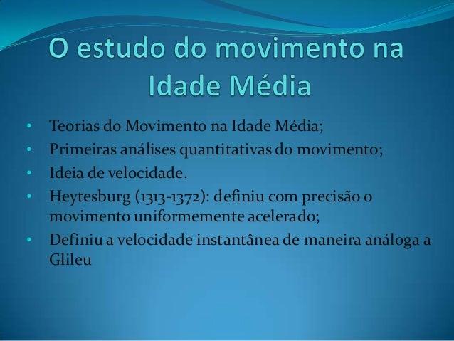 • Teorias do Movimento na Idade Média; • Primeiras análises quantitativas do movimento; • Ideia de velocidade. • Heytesbur...