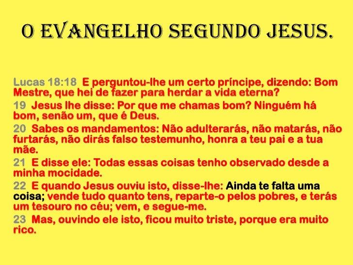 O evangelho segundo Jesus.<br />Lucas 18:18  E perguntou-lhe um certo príncipe, dizendo: Bom Mestre, que hei de fazer para...