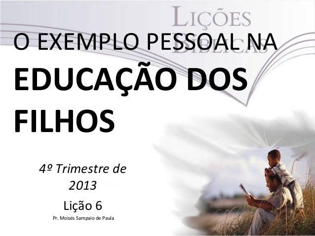 O EXEMPLO PESSOAL NA  EDUCAÇÃO DOS FILHOS 4º Trimestre de 2013 Lição 6 Pr. Moisés Sampaio de Paula