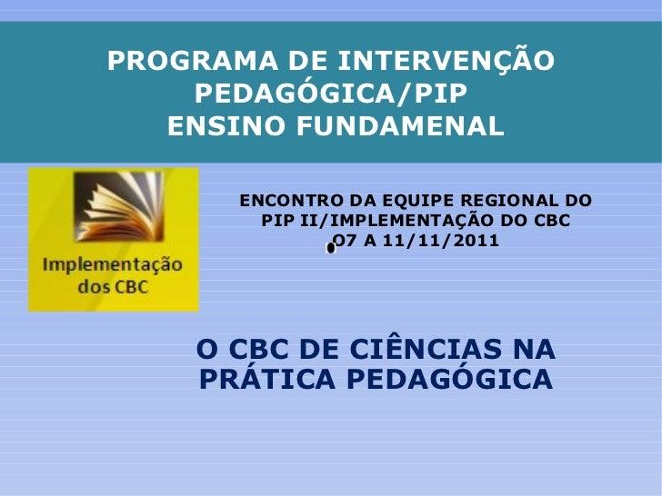 PROGRAMA DE INTERVENÇÃO PEDAGÓGICA/PIP  ENSINO FUNDAMENAL O CBC DE CIÊNCIAS NA PRÁTICA PEDAGÓGICA ENCONTRO DA EQUIPE REGIO...