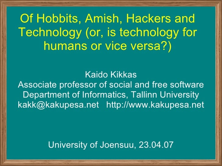 Of Hobbits, Amish, Hackers and Technology (or, is technology for humans or vice versa?) Kaido Kikkas Associate professor o...