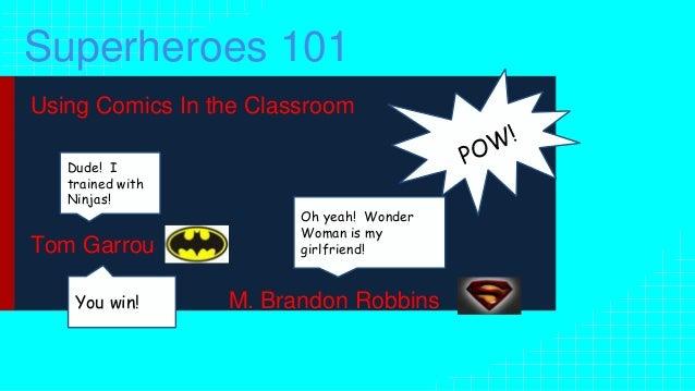 Superheroes 101 Using Comics In the Classroom Tom Garrou M. Brandon Robbins Dude! I trained with Ninjas! Oh yeah! Wonder W...