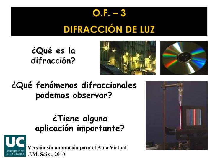 O.F. – 3 DIFRACCIÓN DE LUZ J.M. Saiz ; 2010 ¿Qué es la difracción? ¿Qué fenómenos difraccionales podemos observar? ¿Tiene ...