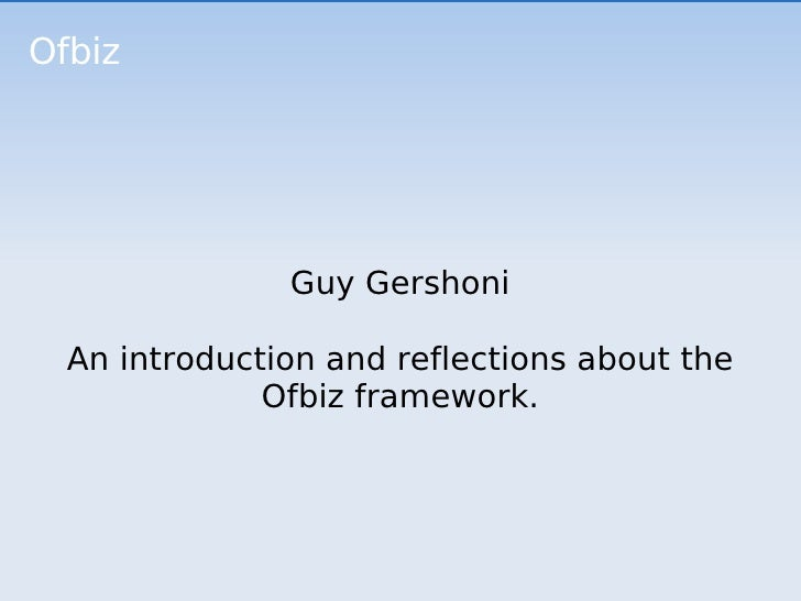 Ofbiz Guy Gershoni An introduction and reflections about the Ofbiz framework.