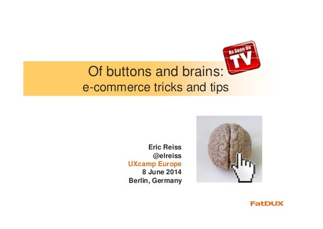 Of buttons and brains: e-commerce tricks and tips Eric Reiss @elreiss UXcamp Europe 8 June 2014 Berlin, Germany