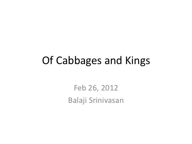 Of Cabbages and Kings      Feb 26, 2012     Balaji Srinivasan