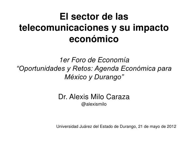 """El sector de lastelecomunicaciones y su impacto          económico            1er Foro de Economía""""Oportunidades y Retos: ..."""