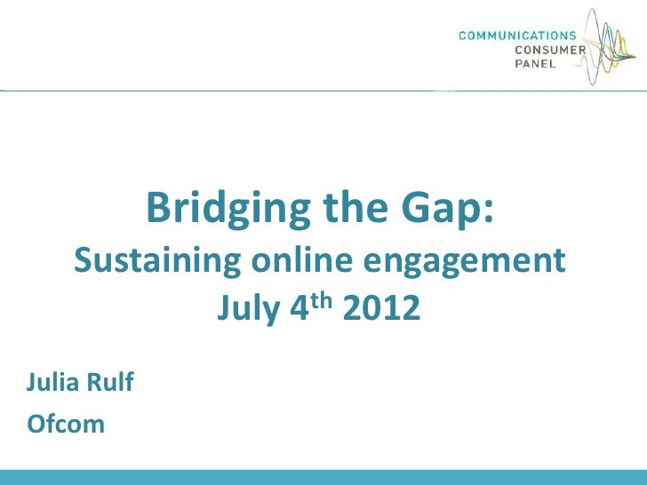 Bridging the Gap:    Sustaining online engagement             July 4th 2012Julia RulfOfcom