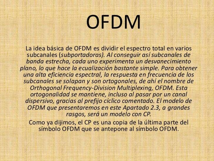 OFDM <br />La idea básica de OFDM es dividir el espectro total en varios subcanales (subportadoras). Al conseguir así subc...