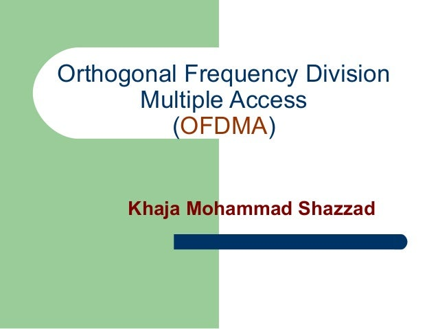 Orthogonal Frequency Division Multiple Access (OFDMA) Khaja Mohammad Shazzad