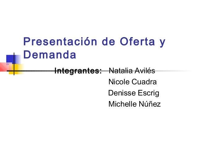 Presentación de Oferta y Demanda Integrantes: Natalia Avilés Nicole Cuadra Denisse Escrig Michelle Núñez
