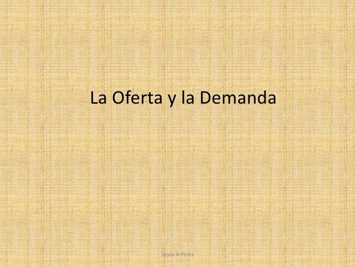 Jesus A Perez<br />La Oferta y la Demanda<br />