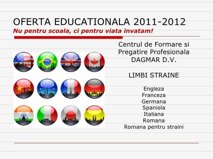 OFERTA EDUCATIONALA 2011-2012Nu pentru scoala, ci pentru viata invatam!                               Centrul de Formare s...