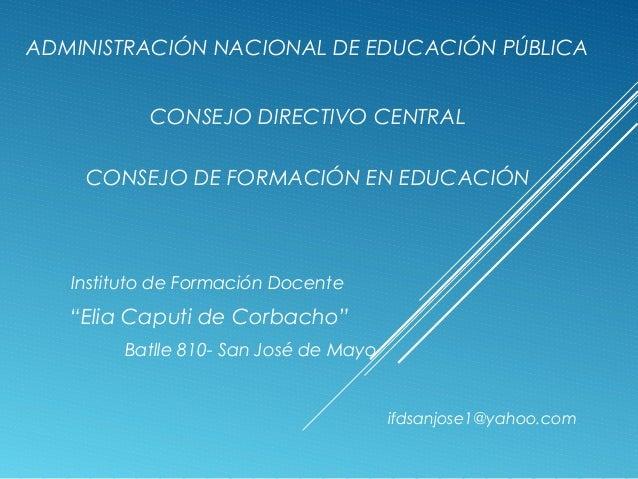 ADMINISTRACIÓN NACIONAL DE EDUCACIÓN PÚBLICA CONSEJO DIRECTIVO CENTRAL CONSEJO DE FORMACIÓN EN EDUCACIÓN  Instituto de For...
