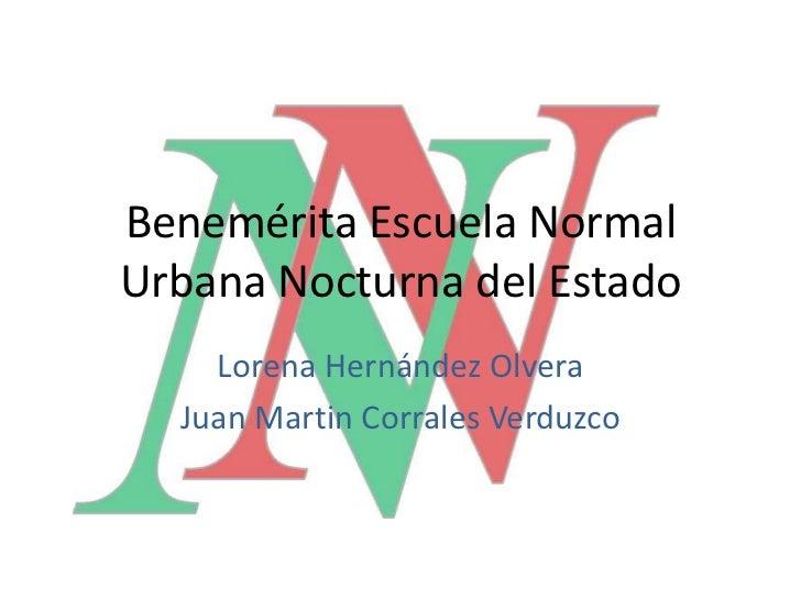 Benemérita Escuela NormalUrbana Nocturna del Estado    Lorena Hernández Olvera  Juan Martin Corrales Verduzco