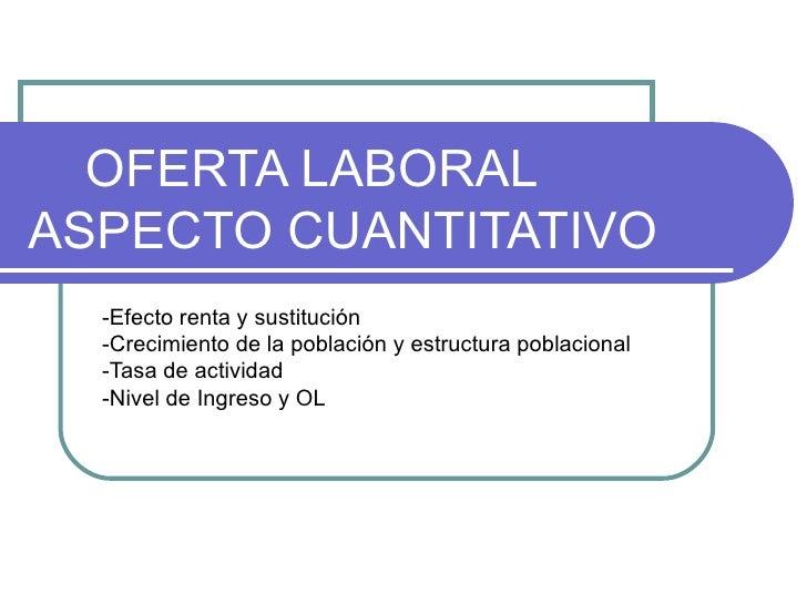 OFERTA LABORALASPECTO CUANTITATIVO  -Efecto renta y sustitución  -Crecimiento de la población y estructura poblacional  -T...