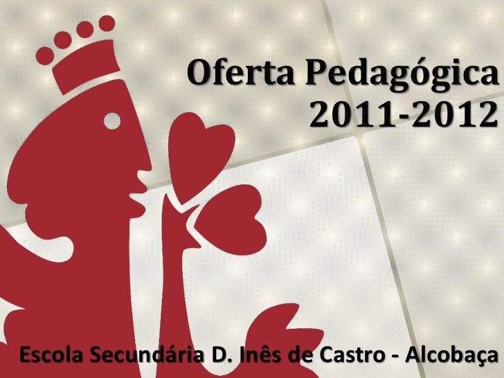 Oferta Pedagógica 2011-2012<br />Escola Secundária D. Inês de Castro - Alcobaça<br />
