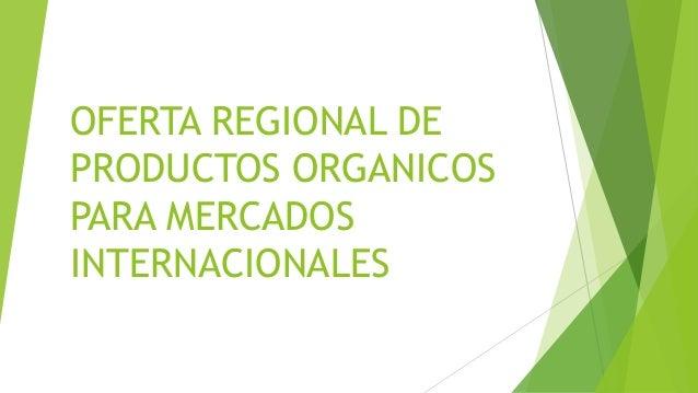 OFERTA REGIONAL DE PRODUCTOS ORGANICOS PARA MERCADOS INTERNACIONALES