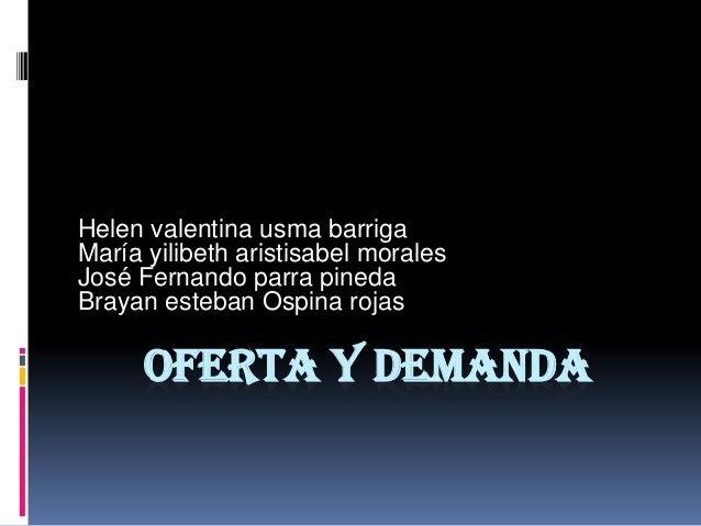 OFERTA Y DEMANDA Helen valentina usma barriga María yilibeth aristisabel morales José Fernando parra pineda Brayan esteban...