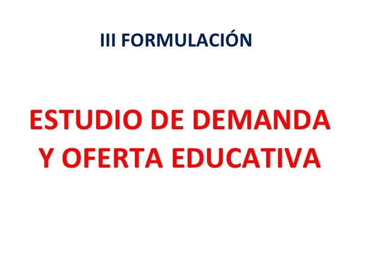 ESTUDIO DE DEMANDA Y OFERTA EDUCATIVA III FORMULACIÓN