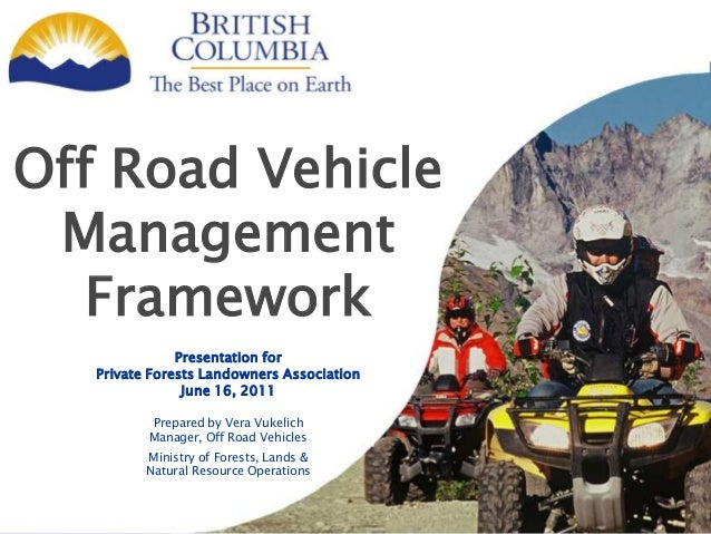 Off Road VehicleManagementFrameworkPresentation forPrivate Forests Landowners AssociationJune 16, 2011Prepared by Vera Vuk...