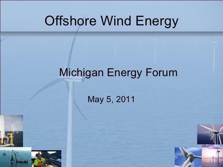 Offshore Wind Energy <ul><li>Michigan Energy Forum </li></ul><ul><li>May 5, 2011 </li></ul>