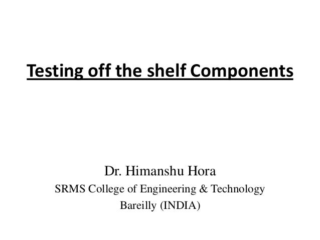 Testing off the shelf Components  Dr. Himanshu Hora SRMS College of Engineering & Technology Bareilly (INDIA)