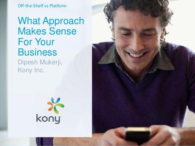 Off-the-Shelf vs Platform  What Approach Makes Sense For Your Business Dipesh Mukerji, Kony Inc.