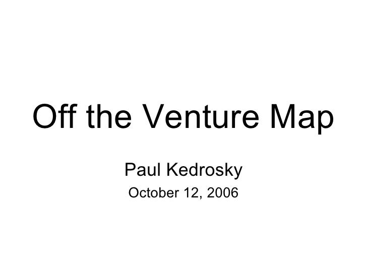 Off the Venture Map Paul Kedrosky October 12, 2006