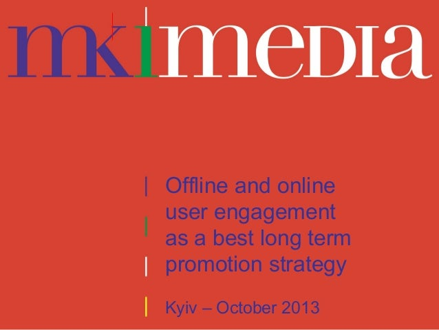 Offline and online user engagement as a best long term promotion strategy Kyiv – October 2013