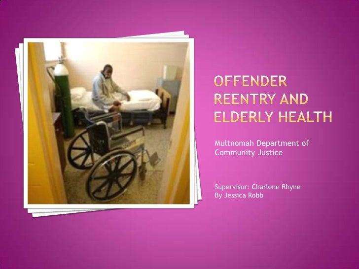 Offender Reentry and Elderly Health<br />Multnomah Department of Community Justice<br />Supervisor: Charlene Rhyne<br />By...