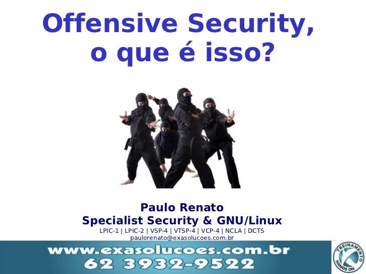 Offensive Security,       o que é isso?               Paulo Renato      Specialist Security & GNU/Linux        LPIC-1 | LP...