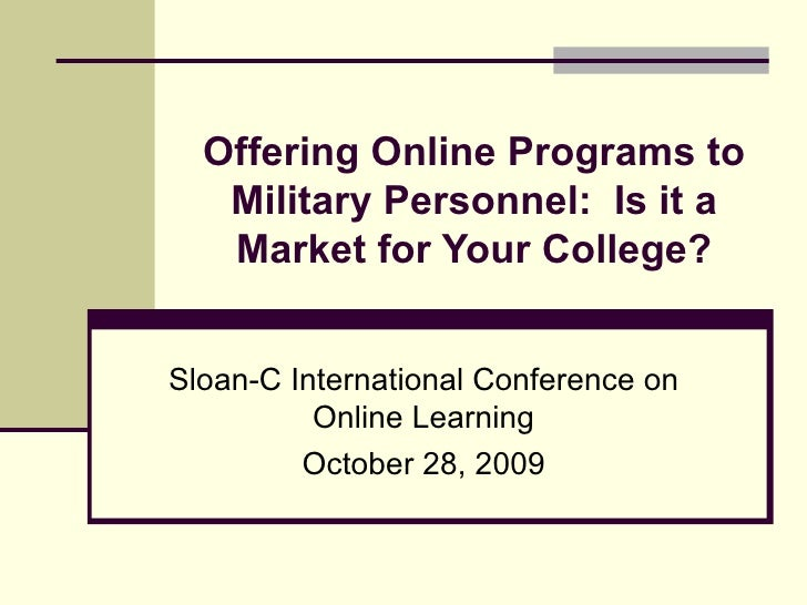 Offering Online Programs to Military Personnel:  Is it a Market for Your College? Sloan-C International Conference on Onli...