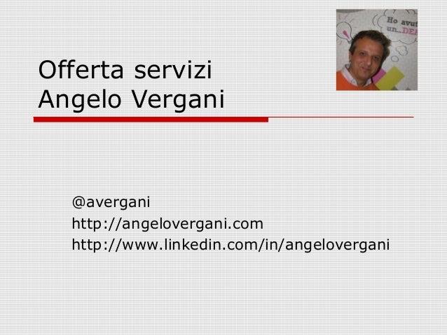 Offerta servizi Angelo Vergani  @avergani http://angelovergani.com http://www.linkedin.com/in/angelovergani