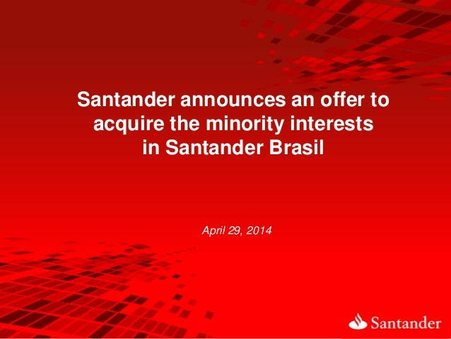 April 29, 2014 Santander announces an offer to acquire the minority interests in Santander Brasil