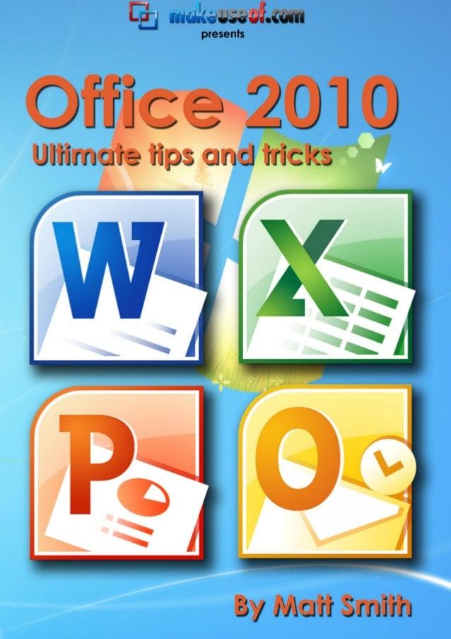 Office 2010: Ultimate Tips and Tricks http://smidgenpc.com   Matt Smith MakeUseOf.com P a g e 2 Office 2010: Ultimate Tips...