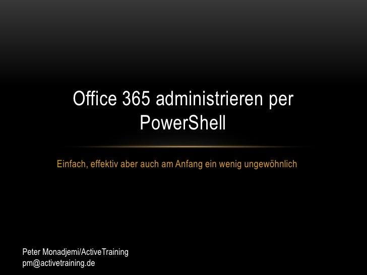 Einfach, effektiv aber auch am Anfang ein wenig ungewöhnlich<br />Office 365 administrieren per PowerShell<br />Peter Mona...