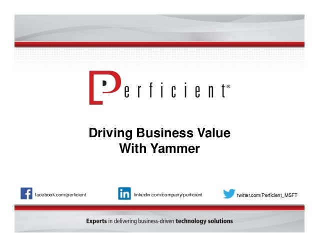 Driving Business Value With Yammer  facebook.com/perficient  linkedin.com/company/perficient  twitter.com/Perficient_MSFT