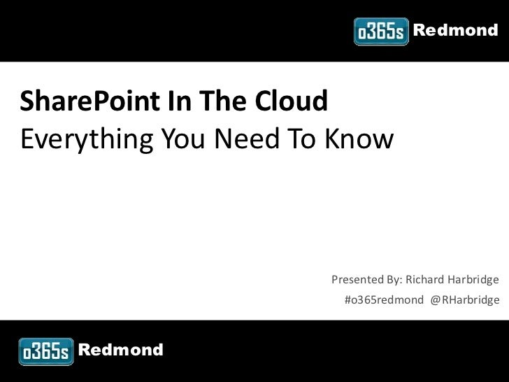 RedmondSharePoint In The CloudEverything You Need To Know                           Presented By: Richard Harbridge       ...