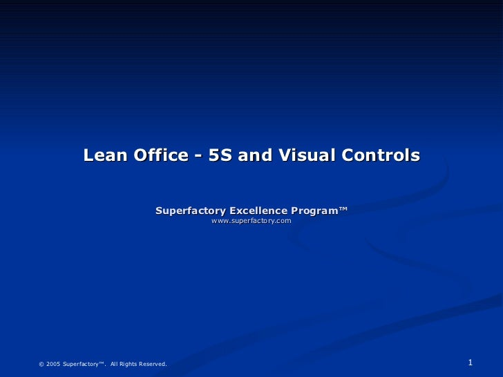 Lean Office - 5S and Visual Controls Superfactory Excellence Program™ www.superfactory.com © 2005 Superfactory™.  All Righ...
