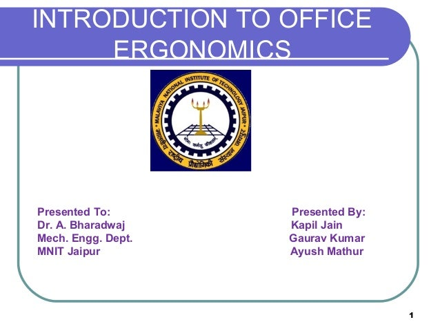 INTRODUCTION TO OFFICE ERGONOMICS  Presented To: Dr. A. Bharadwaj Mech. Engg. Dept. MNIT Jaipur  Presented By: Kapil Jain ...