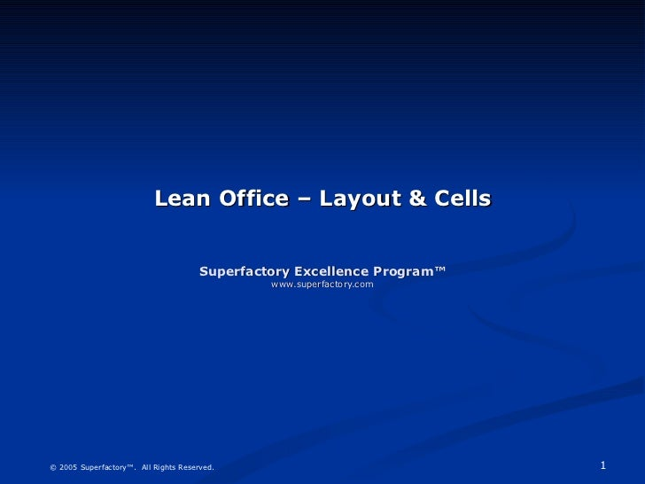 Lean Office – Layout & Cells Superfactory Excellence Program™ www.superfactory.com © 2005 Superfactory™.  All Rights Reser...