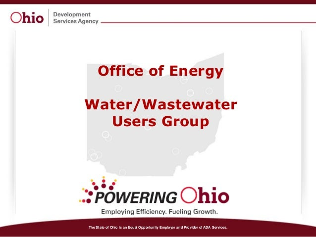The State of Ohio is an Equal Opportunity Employer and Provider of ADA Services. Office of Energy Water/Wastewater Users G...