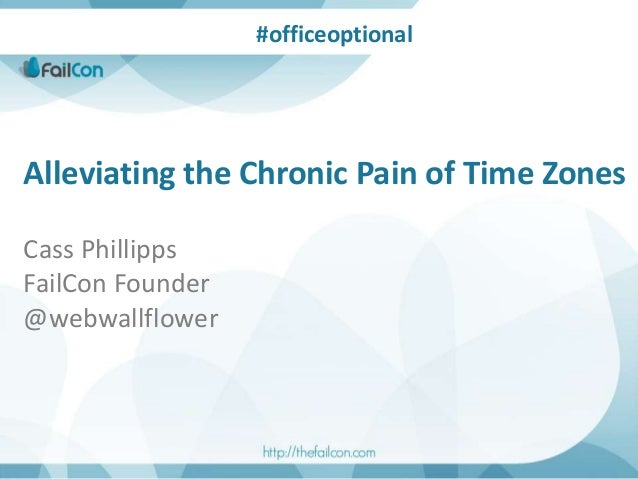 Alleviating the Chronic Pain of Time Zones Cass Phillipps FailCon Founder @webwallflower #officeoptional