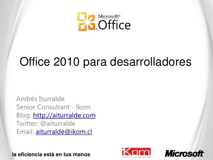 Office 2010 para desarrolladores<br />Andrés Iturralde<br />SeniorConsultant - Ikom<br />Blog: http://aiturralde.com<br />...
